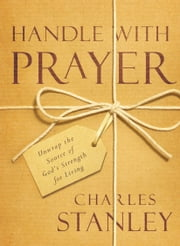 Handle with Prayer - Unwrap the Source of God's Strength for Living ebook by Charles Stanley