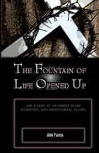 The Fountain of Life Opened Up: For a Display of Christ in His Essential and Medaitorial Glory ebook by John Flavel