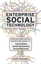 Enterprise Social Technology: Helping Organizations Harness The Power Of Social Media Social Networking Social Relevance ebook by Scott Klososky