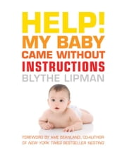 Help! My Baby Came Without Instructions - How to Survive (and Enjoy) Your Baby's First Year ebook by Blythe Lipman,Ame Mahler Beanland