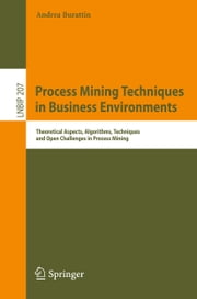 Process Mining Techniques in Business Environments - Theoretical Aspects, Algorithms, Techniques and Open Challenges in Process Mining ebook by Andrea Burattin
