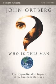 Who Is This Man? Study Guide - The Unpredictable Impact of the Inescapable Jesus ebook by John Ortberg