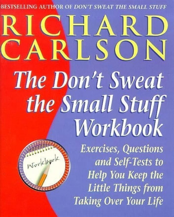 Don't Sweat the Small Stuff Workbook - Exercises, Questions and Self-Tests to Help You Keep the Little Things from Taking Over Your Life ebook by Richard Carlson, PhD