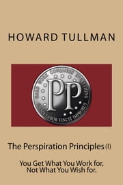 The Perspiration Principles (Vol. 1) - You Get What You Work for, Not What You Wish for. ebook by Howard A Tullman