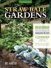 Straw Bale Gardens Complete - Breakthrough Vegetable Gardening Method - All-New Information On: Urban & Small Spaces, Organics, Saving Water - Make Your Own Bales With or Without Straw ebook by Joel Karsten