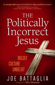 The Politically Incorrect Jesus - Living Boldly in a Culture of Unbelief ebook by Joe Battaglia,Eric Metaxas
