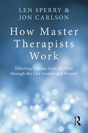 How Master Therapists Work - Effecting Change from the First through the Last Session and Beyond ebook by Len Sperry,Jon Carlson