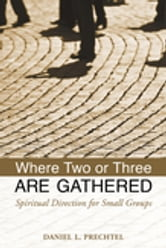 Where Two or Three Are Gathered - Spiritual Direction for Small Groups ebook by Daniel Prechtel