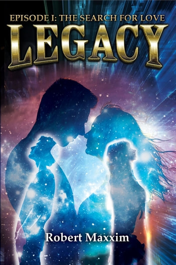LEGACY: EPISODE I - THE SEARCH FOR LOVE eBook by Robert Maxxim