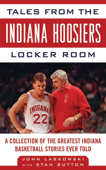 Tales from the Indiana Hoosiers Locker Room - A Collection of the Greatest Indiana Basketball Stories Ever Told ebook by John Laskowski