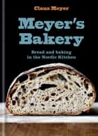 Meyer's Bakery - Bread and Baking in the Nordic Kitchen ebook by Claus Meyer