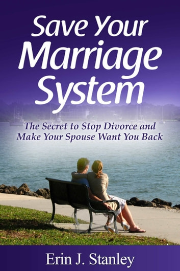 Save Your Marriage System: The Secret to Stop Divorce and Make Your Spouse Want You Back ebook by Erin J. Stanley