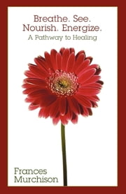 Breathe. See. Nourish. Energize. - A Pathway to Healing ebook by Frances Murchison