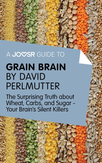 A Joosr Guide to... Grain Brain by David Perlmutter: The Surprising Truth About Wheat, Carbs, and Sugar - Your Brain's Silent Killers ebook by Joosr