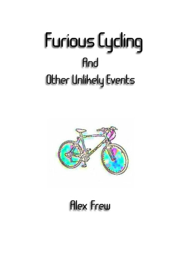 Furious Cycling And Other Unlikely Events ebook by Alex Frew