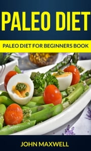 Paleo Diet: Paleo Diet for Beginners Book ebook by John Maxwell