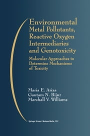 Environmental Metal Pollutants, Reactive Oxygen Intermediaries and Genotoxicity - Molecular Approaches to Determine Mechanisms of Toxicity ebook by Maria E. Ariza,Gautam N. Bijur,Marshall V. Williams