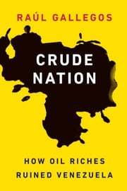 Crude Nation - How Oil Riches Ruined Venezuela ebook by Raúl Gallegos