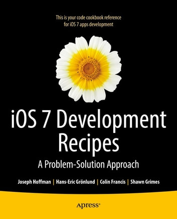 iOS 7 Development Recipes - Problem-Solution Approach ebook by Hans-Eric  Grnlund,Joseph Hoffman,Shawn Grimes,Colin Francis