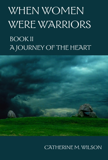When Women Were Warriors Book II: A Journey of the Heart ebook by Catherine Wilson