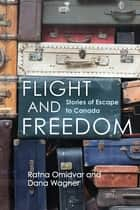 Flight and Freedom - Stories of Escape to Canada ebook by Adjunct Professor Ratna Omidvar, Senior Research Associate Dana Wagner