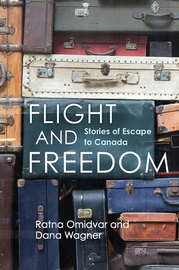 Flight and Freedom - Stories of Escape to Canada ebook by Adjunct Professor Ratna Omidvar,Senior Research Associate Dana Wagner