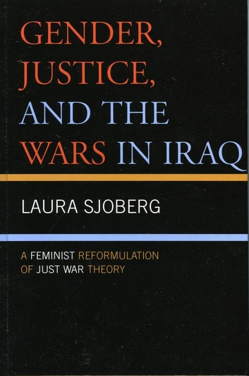 Gender, Justice, and the Wars in Iraq - A Feminist Reformulation of Just War Theory ebook by Laura Sjoberg