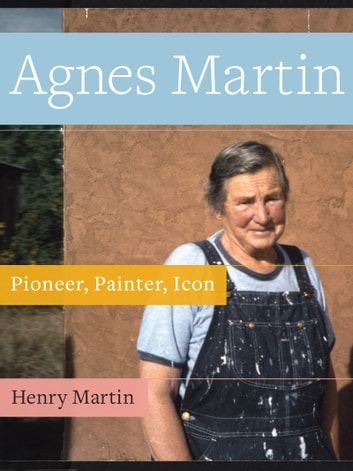 Agnes Martin - Pioneer, Painter, Icon ebook by Henry Martin