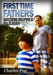 First Time Fathers: Wisdom Inspired by Isaiah ebook by Charles Png