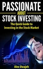 Passionate about Stock Investing: The Quick Guide to Investing in the Stock Market (Personal Finance, Investments, Business, Investing, Stock market) ebook by Alex Uwajeh