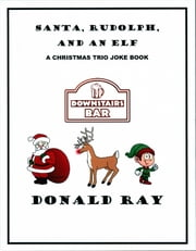 Santa, Rudolph, and An Elf: A Christmas Trio Joke Book ebook by Donald Ray