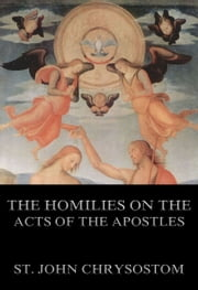 The Homilies On The Acts of the Apostles - Extended Annotated Edition ebook by St. John Chrysostom,J. Walker,J. B. Sheppard