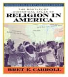 The Routledge Historical Atlas of Religion in America ebook by Brett Carroll
