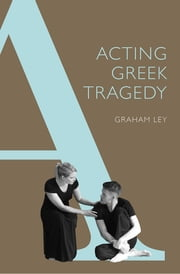 Acting Greek Tragedy ebook by Graham Ley