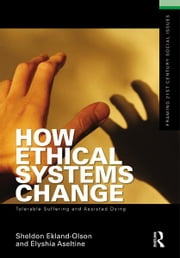 How Ethical Systems Change: Tolerable Suffering and Assisted Dying ebook by Sheldon Ekland-Olson,Elyshia Aseltine