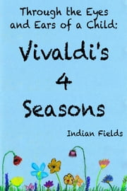 Through the Eyes and Ears of a Child: Vivaldi's 4 Seasons ebook by Indian Fields