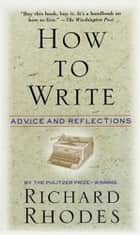How to Write - Advice and Reflections ebook by Richard Rhodes