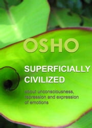 Superficially Civilized - about unconsciousness, repression and expression of emotions ebook by Osho,Osho International Foundation