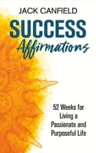 Success Affirmations - 52 Weeks for Living a Passionate and Purposeful Life ebook by Jack Canfield
