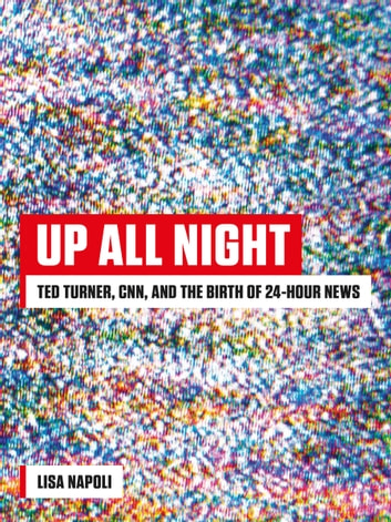 Up All Night - Ted Turner, CNN, and the Birth of 24-Hour News ebook by Lisa Napoli