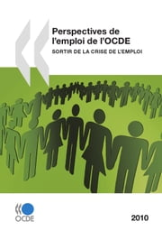 Perspectives de l'emploi de l'OCDE 2010 - Sortir de la crise de l'emploi ebook by Collectif