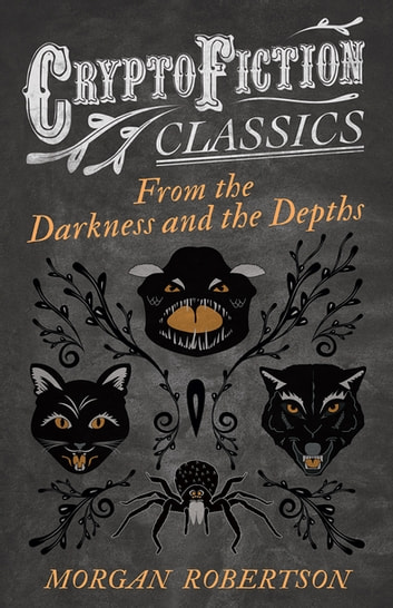 From the Darkness and the Depths (Cryptofiction Classics - Weird Tales of Strange Creatures) ebook by Morgan Robertson