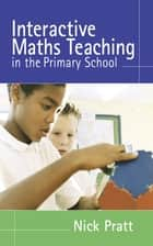 Interactive Maths Teaching in the Primary School ebook by Dr Nick Pratt