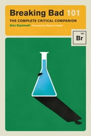 Breaking Bad 101 - The Complete Critical Companion ebook by Alan Sepinwall, Max Dalton, Damon Lindelof