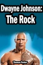 Dwayne Johnson: The Rock ebook by Thomas Parker