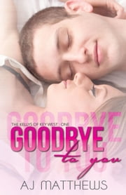Goodbye to You - The Kellys of Key West, #1 ebook by AJ Matthews