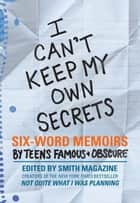 I Can't Keep My Own Secrets - Six-Word Memoirs by Teens Famous & Obscure ebook by Larry Smith, Rachel Fershleiser