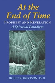 At the End of Times: Prophecy and Revelation: A Spiritual Paradigm ebook by Robin Robertson, Henry L. Drake