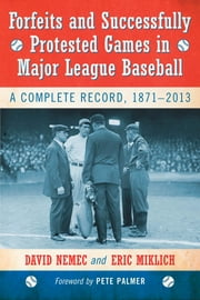 Forfeits and Successfully Protested Games in Major League Baseball - A Complete Record, 1871–2013 ebook by David Nemec,Eric Miklich