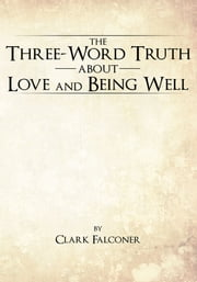 The Three-Word Truth About Love and Being Well ebook by Clark Falconer
